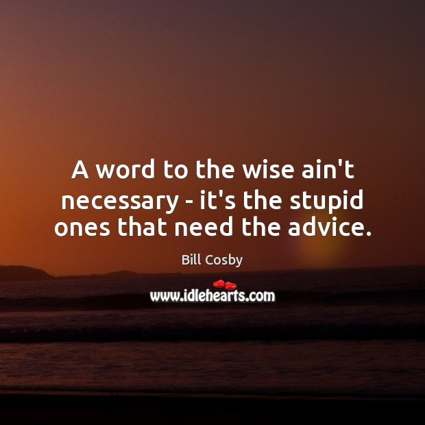 Image, A word to the wise ain't necessary – it's the stupid ones that need the advice.