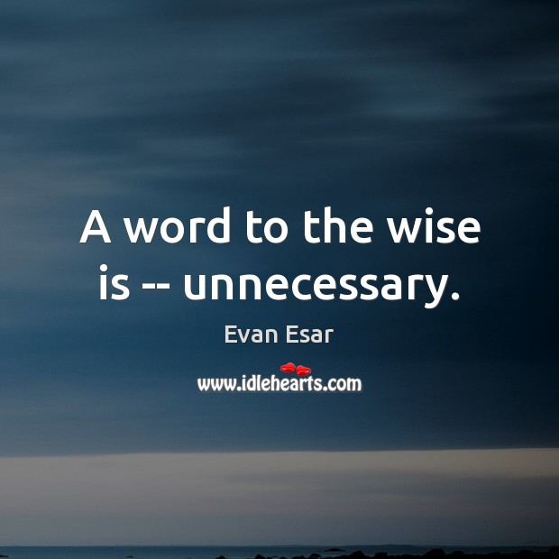 A word to the wise is — unnecessary. Image