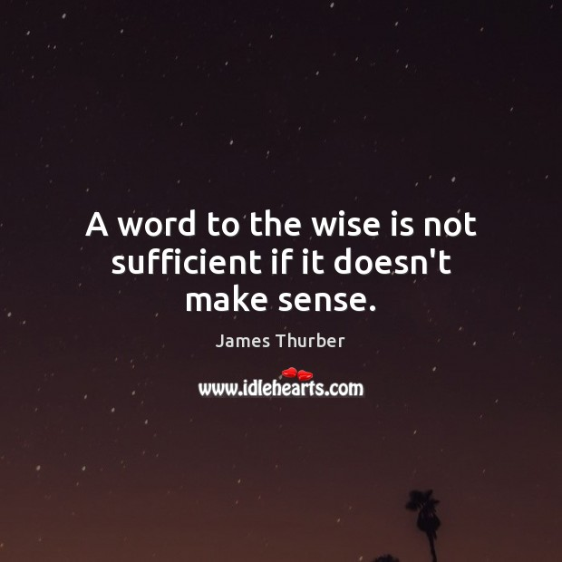 A word to the wise is not sufficient if it doesn't make sense. James Thurber Picture Quote