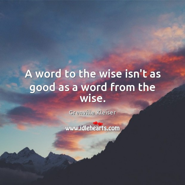 A word to the wise isn't as good as a word from the wise. Grenville Kleiser Picture Quote