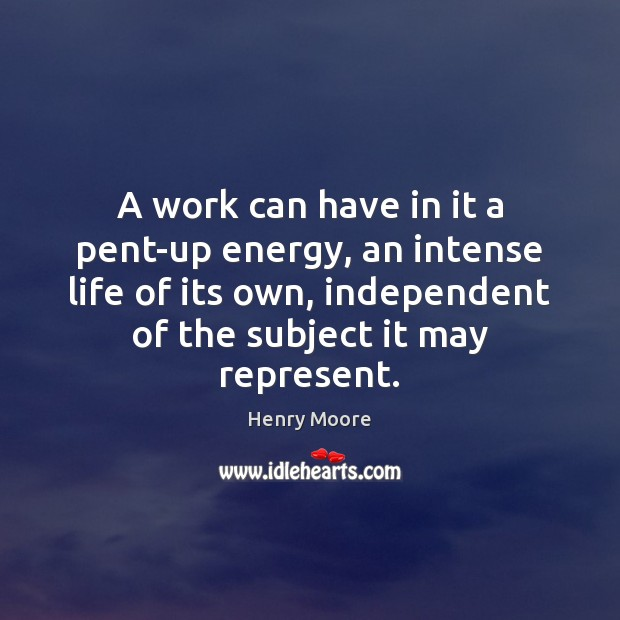 A work can have in it a pent-up energy, an intense life Henry Moore Picture Quote