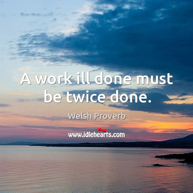 A work ill done must be twice done. Welsh Proverbs Image