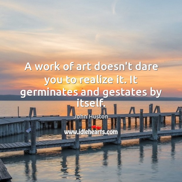 A work of art doesn't dare you to realize it. It germinates and gestates by itself. John Huston Picture Quote