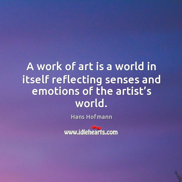 A work of art is a world in itself reflecting senses and emotions of the artist's world. Hans Hofmann Picture Quote
