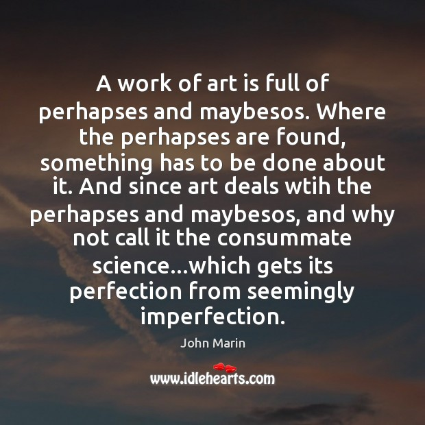 A work of art is full of perhapses and maybesos. Where the Imperfection Quotes Image