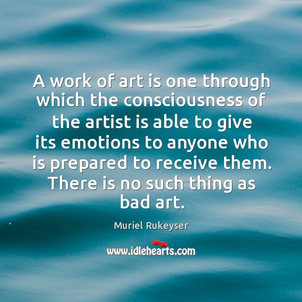 A work of art is one through which the consciousness of the artist is able Muriel Rukeyser Picture Quote