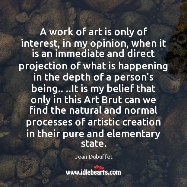 A work of art is only of interest, in my opinion, when Jean Dubuffet Picture Quote