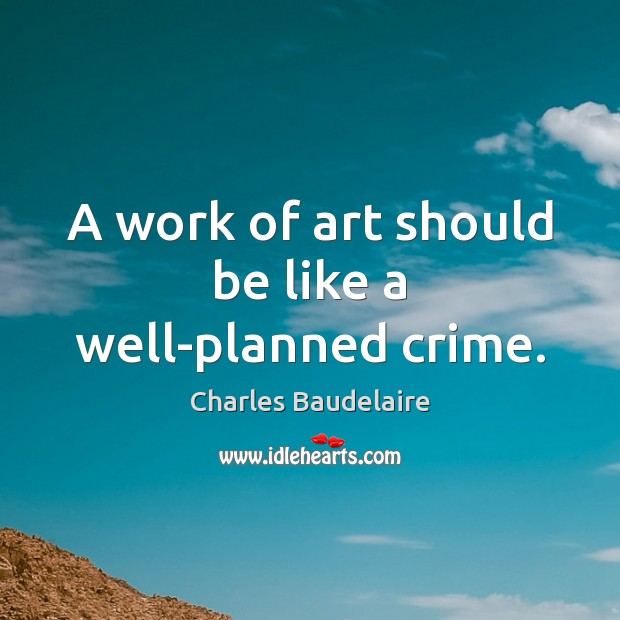 A work of art should be like a well-planned crime. Charles Baudelaire Picture Quote