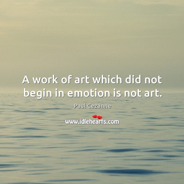 Image, A work of art which did not begin in emotion is not art.