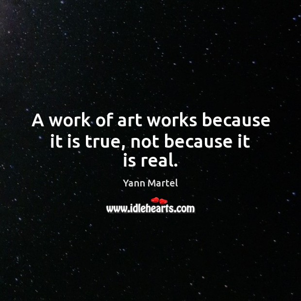 A work of art works because it is true, not because it is real. Yann Martel Picture Quote