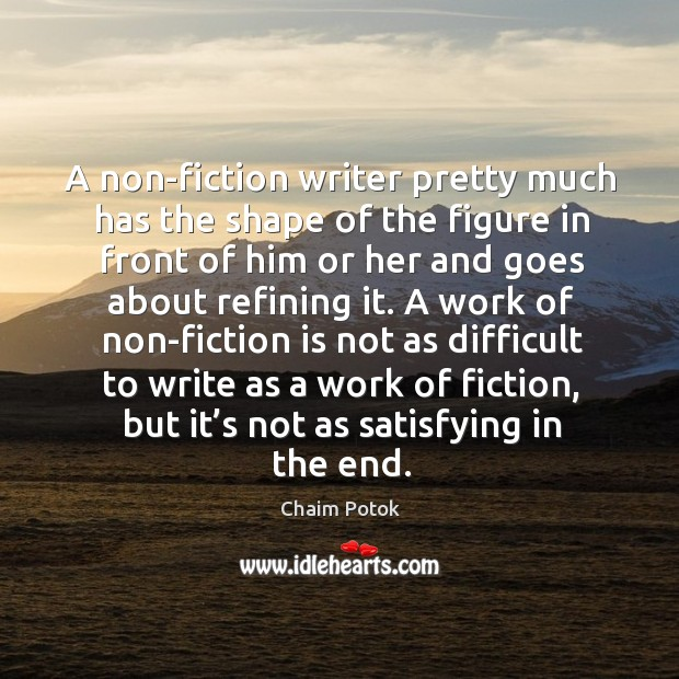 A work of non-fiction is not as difficult to write as a work of fiction, but it's not as satisfying in the end. Chaim Potok Picture Quote