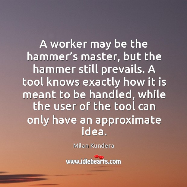 A worker may be the hammer's master, but the hammer still prevails. Image