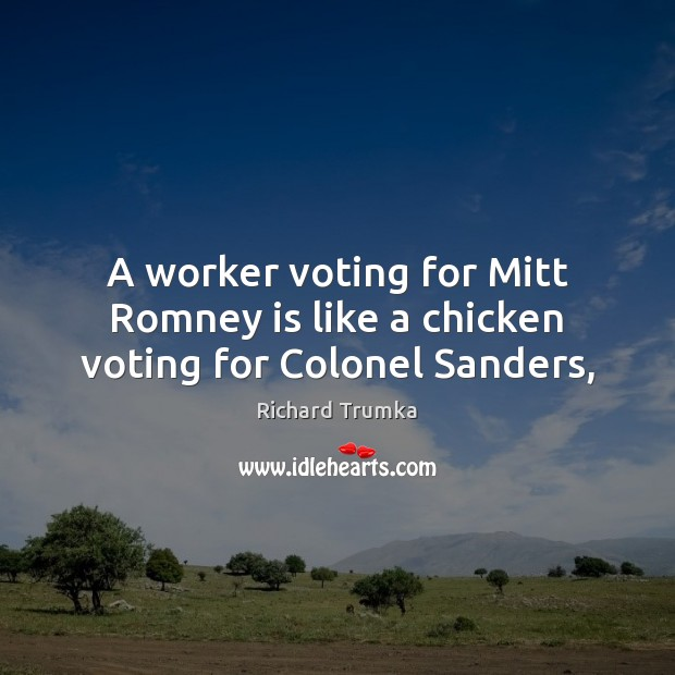 A worker voting for Mitt Romney is like a chicken voting for Colonel Sanders, Richard Trumka Picture Quote
