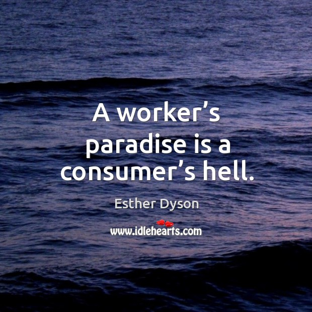 A worker's paradise is a consumer's hell. Esther Dyson Picture Quote