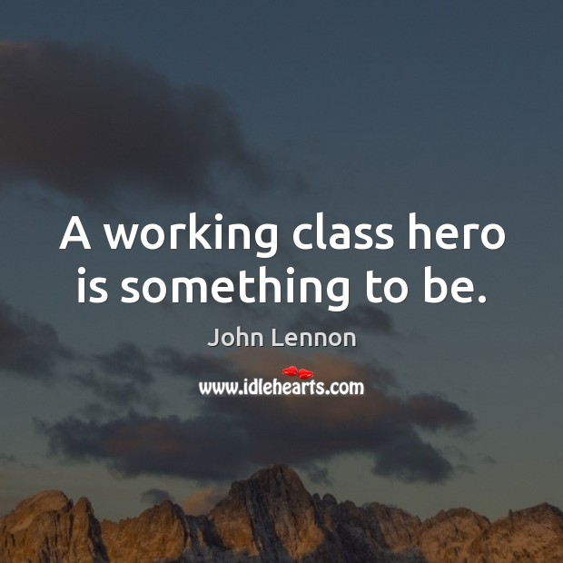 Image, A working class hero is something to be.