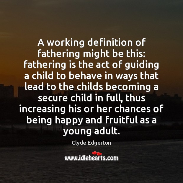 A working definition of fathering might be this: fathering is the act Image