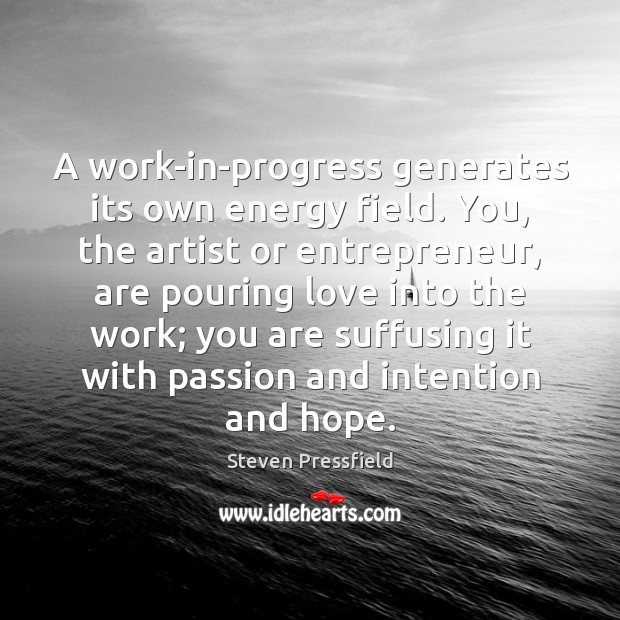 A work-in-progress generates its own energy field. You, the artist or entrepreneur, Steven Pressfield Picture Quote