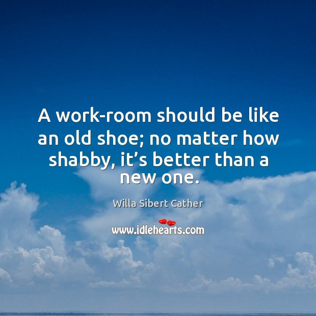 A work-room should be like an old shoe; no matter how shabby, it's better than a new one. Image