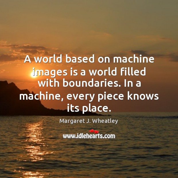 A world based on machine images is a world filled with boundaries. Margaret J. Wheatley Picture Quote