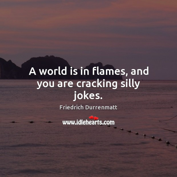 A world is in flames, and you are cracking silly jokes. Friedrich Durrenmatt Picture Quote