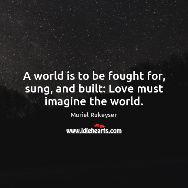 A world is to be fought for, sung, and built: Love must imagine the world. Muriel Rukeyser Picture Quote