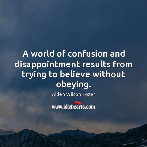 A world of confusion and disappointment results from trying to believe without obeying. Aiden Wilson Tozer Picture Quote