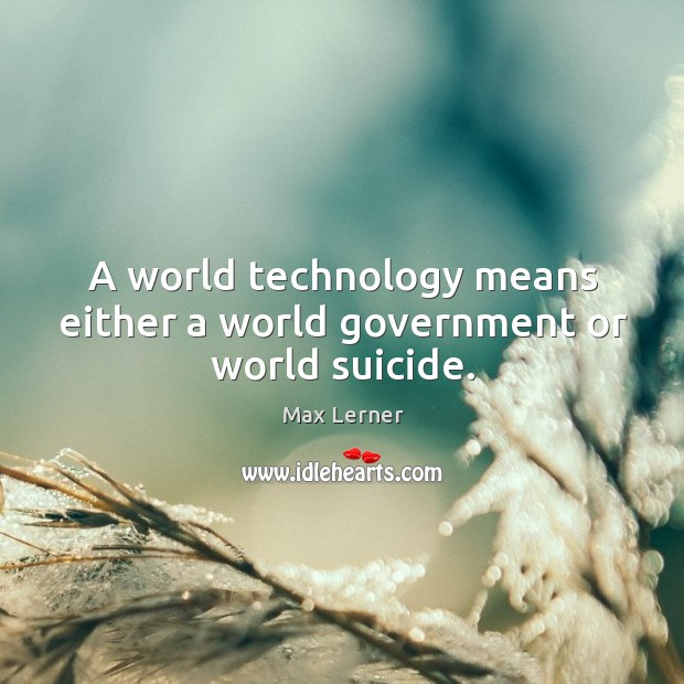 A world technology means either a world government or world suicide. Max Lerner Picture Quote