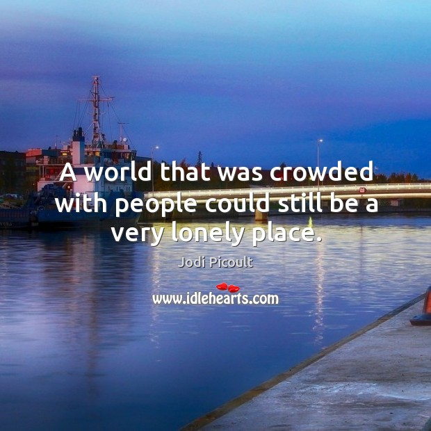 A world that was crowded with people could still be a very lonely place. Image