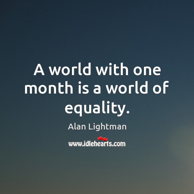 A world with one month is a world of equality. Alan Lightman Picture Quote