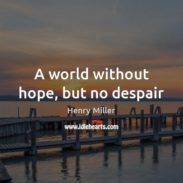 A world without hope, but no despair Henry Miller Picture Quote