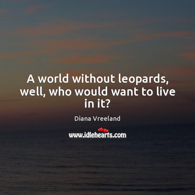 Diana Vreeland Picture Quote image saying: A world without leopards, well, who would want to live in it?