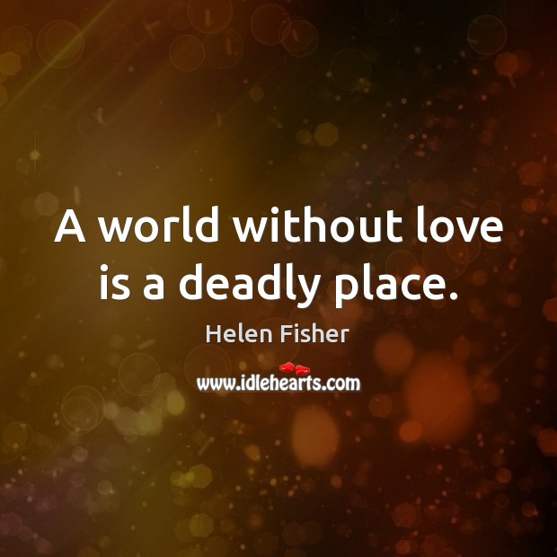 A world without love is a deadly place. Helen Fisher Picture Quote