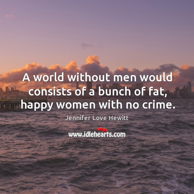 Image, A world without men would consists of a bunch of fat, happy women with no crime.