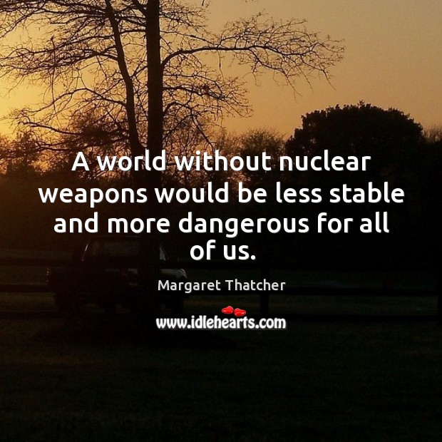 Image, A world without nuclear weapons would be less stable and more dangerous for all of us.