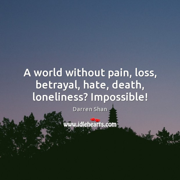 Image, A world without pain, loss, betrayal, hate, death, loneliness? Impossible!