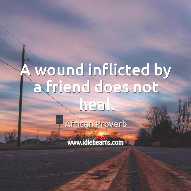 A wound inflicted by a friend does not heal. Image