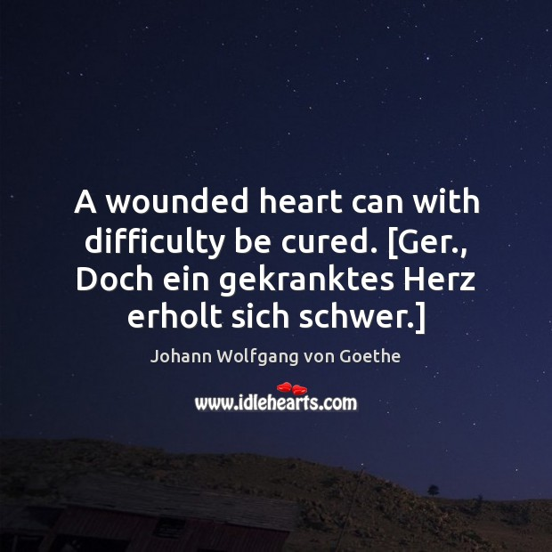 A wounded heart can with difficulty be cured. [Ger., Doch ein gekranktes Image