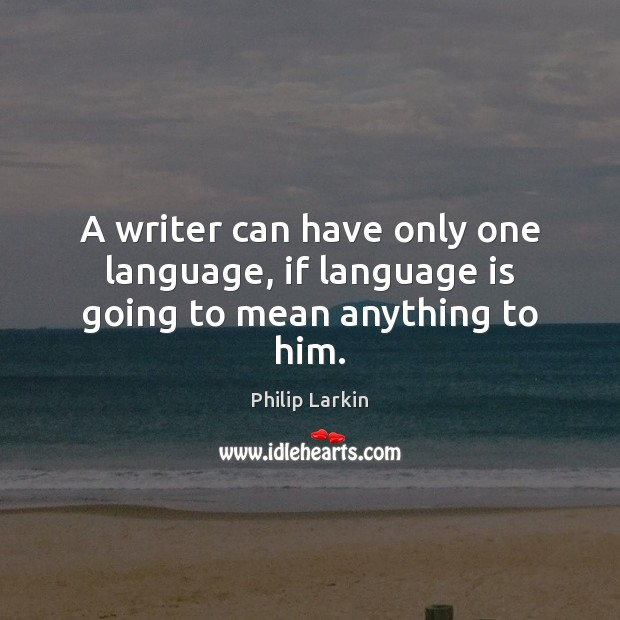 A writer can have only one language, if language is going to mean anything to him. Philip Larkin Picture Quote