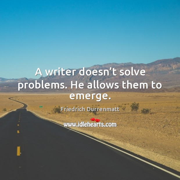A writer doesn't solve problems. He allows them to emerge. Friedrich Durrenmatt Picture Quote