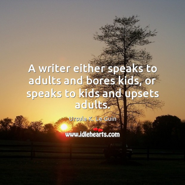 A writer either speaks to adults and bores kids, or speaks to kids and upsets adults. Image