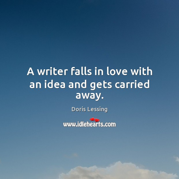 A writer falls in love with an idea and gets carried away. Doris Lessing Picture Quote