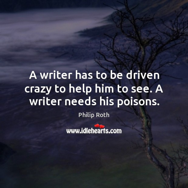 A writer has to be driven crazy to help him to see. A writer needs his poisons. Philip Roth Picture Quote