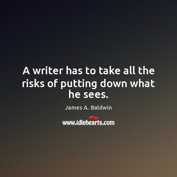 A writer has to take all the risks of putting down what he sees. James A. Baldwin Picture Quote