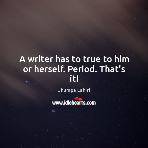 A writer has to true to him or herself. Period. That's it! Image