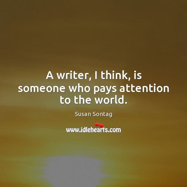 Image, A writer, I think, is someone who pays attention to the world.