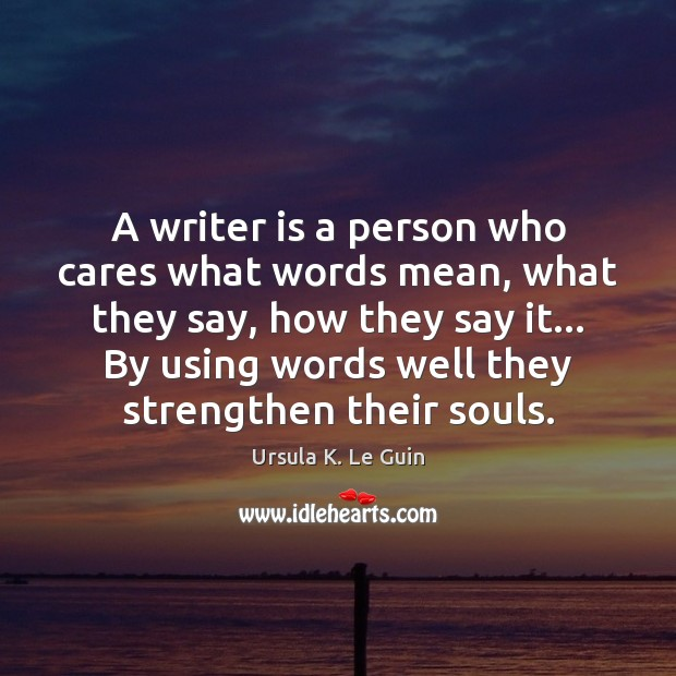 A writer is a person who cares what words mean, what they Ursula K. Le Guin Picture Quote