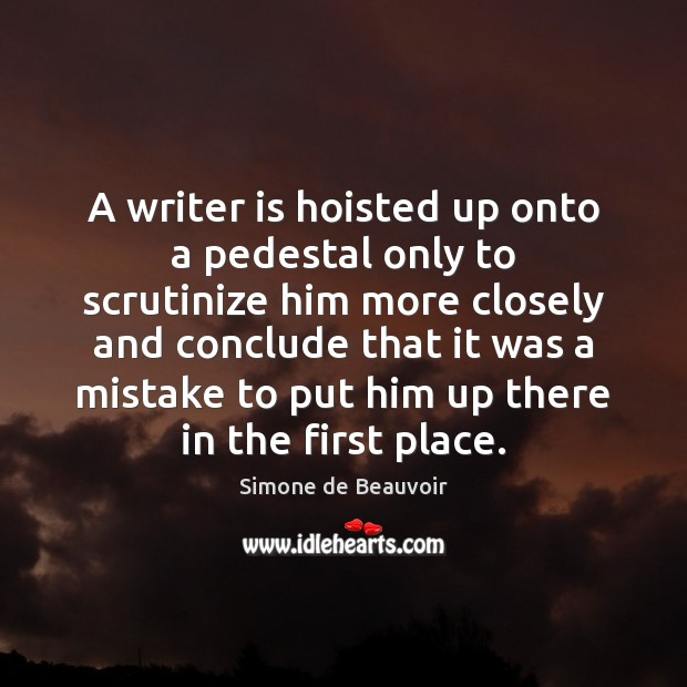 A writer is hoisted up onto a pedestal only to scrutinize him Simone de Beauvoir Picture Quote