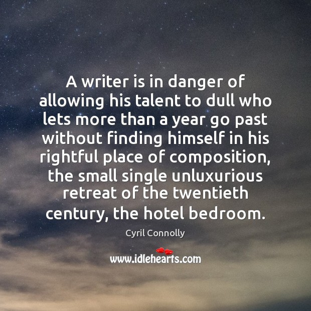 A writer is in danger of allowing his talent to dull who Cyril Connolly Picture Quote