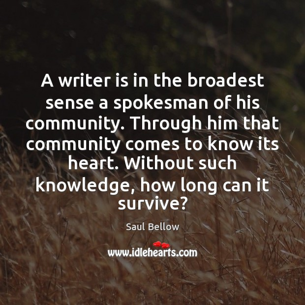 A writer is in the broadest sense a spokesman of his community. Saul Bellow Picture Quote