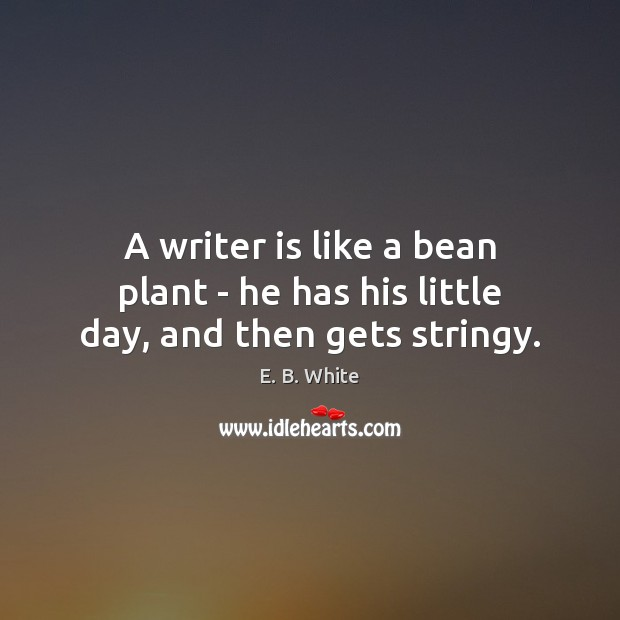 Image, A writer is like a bean plant – he has his little day, and then gets stringy.